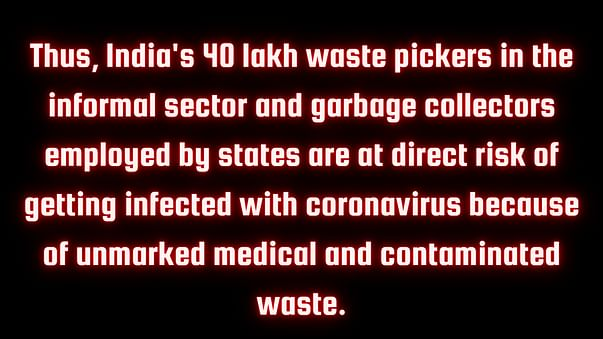 Thus, India's 40 lakh waste pickers in the informal sector and garbage collectors employed by states are at direct risk of getting infected with coronavirus because of unmarked medical and contaminated waste.