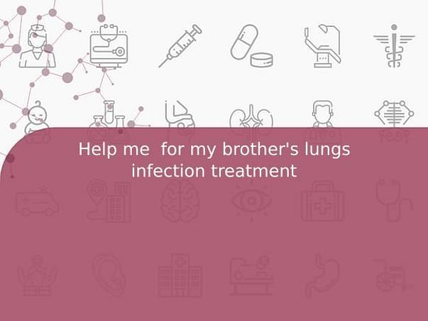 Help me  for my brother's lungs infection treatment 🙏