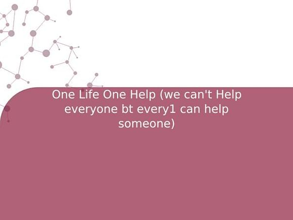 One Life One Help (we can't Help everyone bt every1 can help someone)