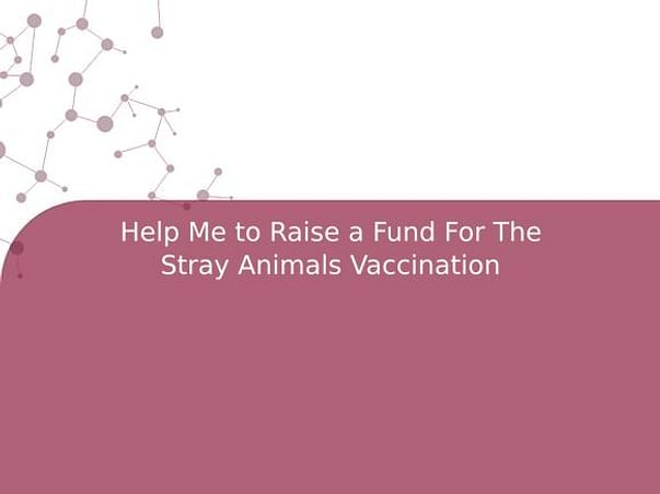Help Me to Raise a Fund For The Stray Animals Vaccination