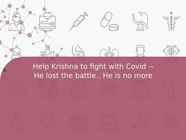 Help Krishna to fight with Covid -- He lost the battle.. He is no more