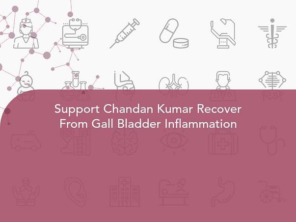 Support Chandan Kumar Recover From Gall Bladder Inflammation