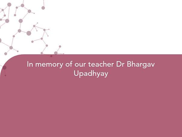 In memory of our teacher Dr Bhargav Upadhyay