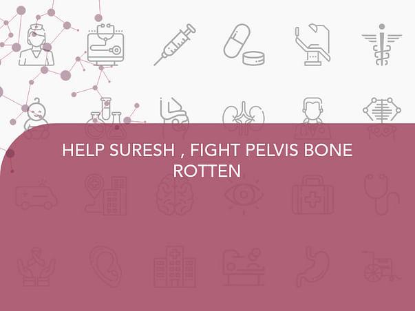 HELP SURESH , FIGHT PELVIS BONE ROTTEN