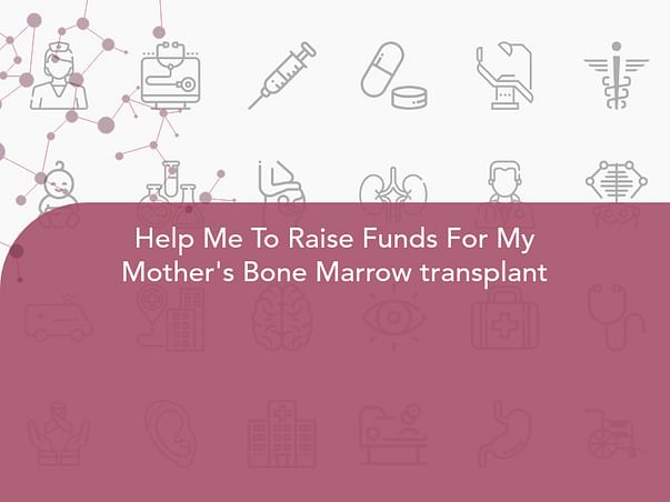 Help Me To Raise Funds For My Mother's Bone Marrow transplant