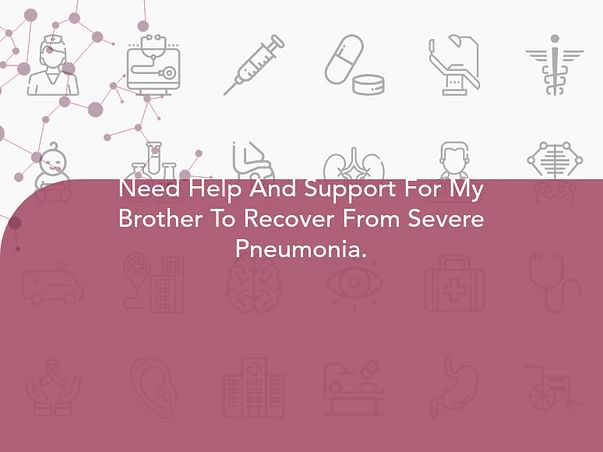 Need Help And Support For My Brother To Recover From Severe Pneumonia.