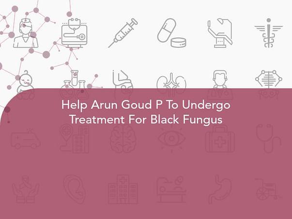 Help Arun Goud P To Undergo Treatment For Black Fungus
