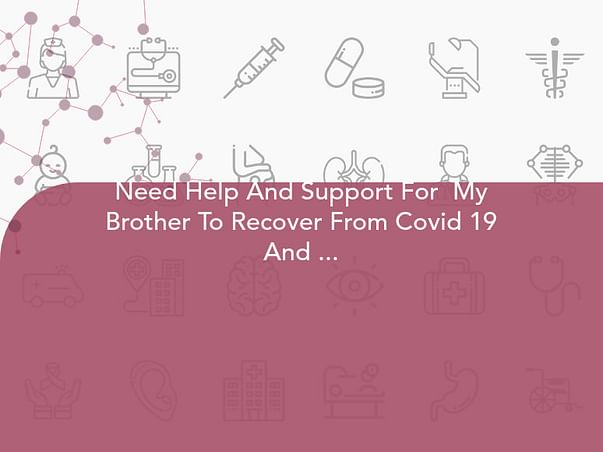 Need Help And Support For  My Brother To Recover From Covid 19 And  Black Fungus