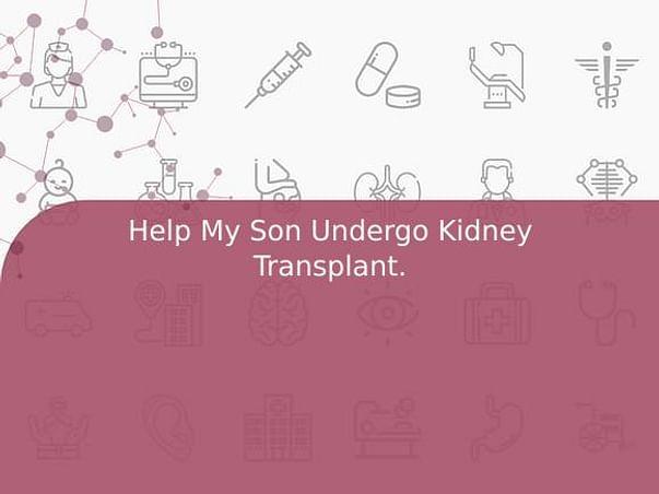 Help My Son Undergo Kidney Transplant.