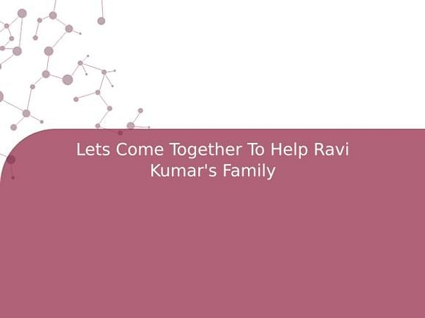 Lets Come Together To Help Ravi Kumar's Family