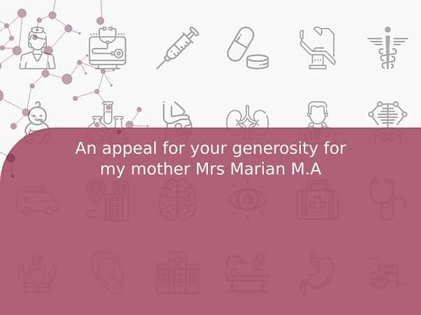 An appeal for your generosity for my mother Mrs Marian M.A