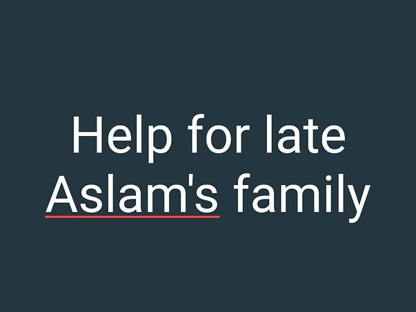 Urging help for Late Aslam's family