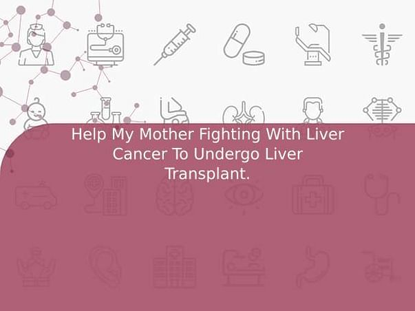 Help My Mother Fighting With Liver Cancer To Undergo Liver Transplant.