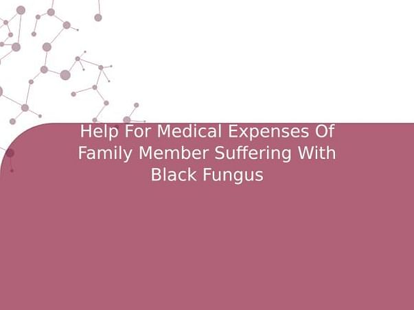 Help For Medical Expenses Of Family Member Suffering With Black Fungus