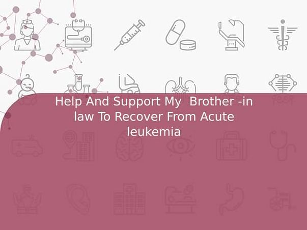 Help And Support My  Brother -in law To Recover From Acute leukemia