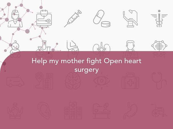 Help my mother fight Open heart surgery