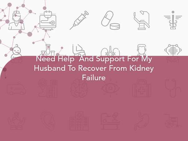 Need Help  And Support For My Husband To Recover From Kidney Failure