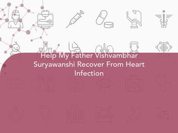 Help My Father Vishvambhar Suryawanshi Recover From Heart Infection