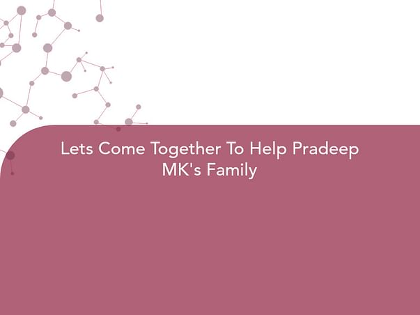 Lets Come Together To Help Pradeep MK's Family
