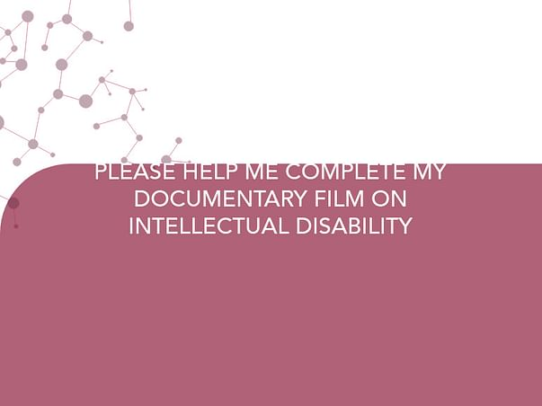 PLEASE HELP ME COMPLETE MY DOCUMENTARY FILM ON INTELLECTUAL DISABILITY
