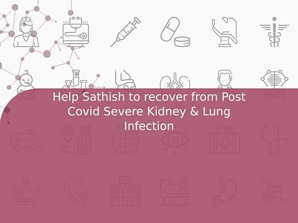 Help Sathish to recover from Post Covid Severe Kidney & Lung Infection