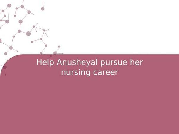Help Anusheyal pursue her nursing career