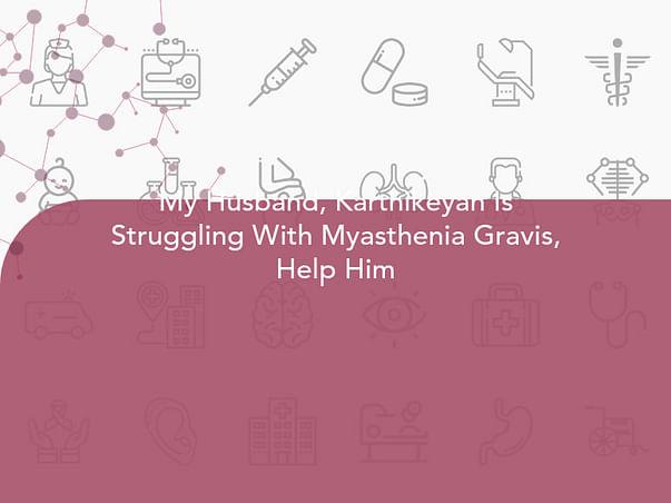 My Husband, Karthikeyan Is Struggling With Myasthenia Gravis, Help Him