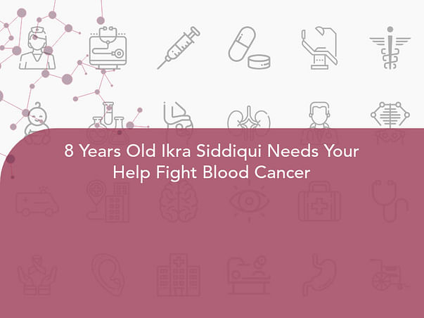 8 Years Old Ikra Siddiqui Needs Your Help Fight Blood Cancer
