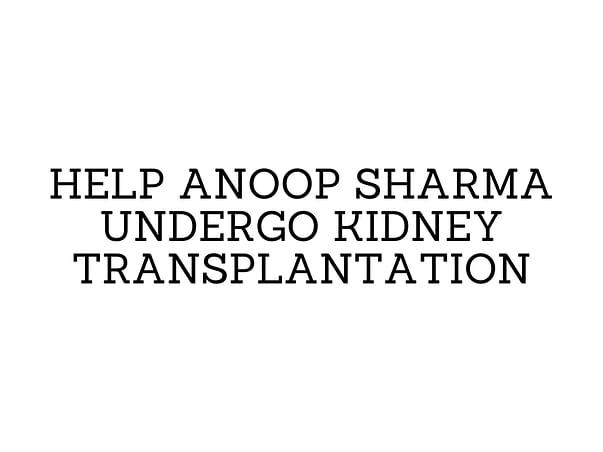 Help Anoop Sharma Undergo Kidney Transplantation