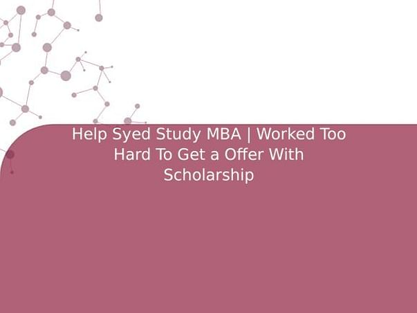 Help Syed Study MBA | Worked Too Hard To Get a Offer With Scholarship