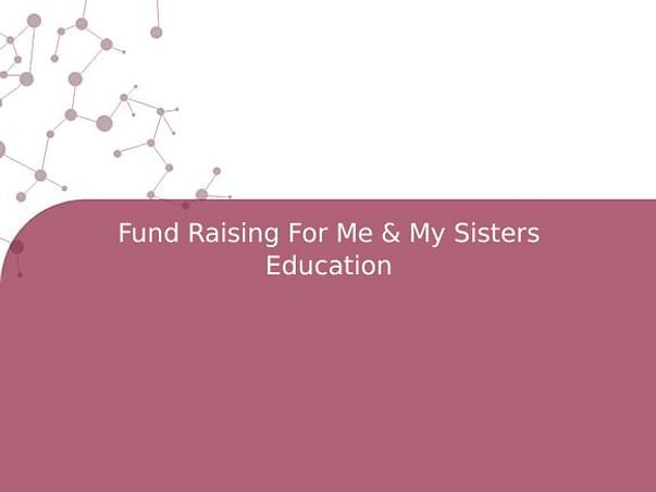 Fund Raising For Me & My Sisters Education