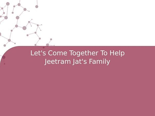 Let's Come Together To Help Jeetram Jat's Family