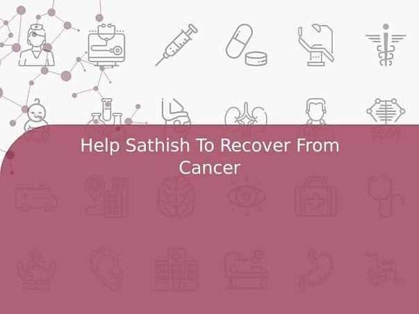 Help Sathish To Recover From Cancer