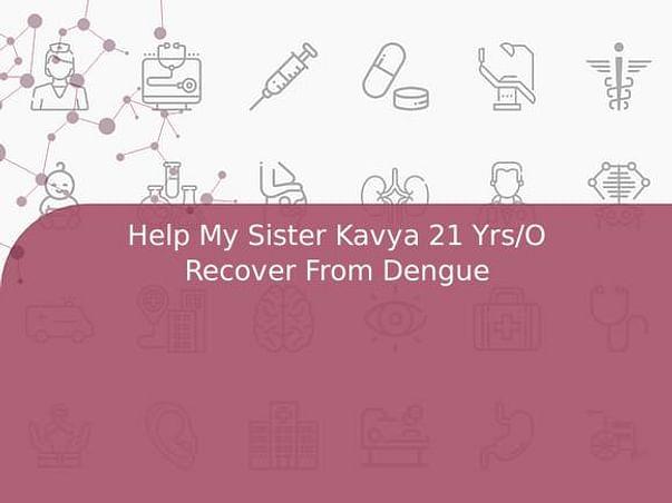 Help My Sister Kavya 21 Yrs/O Recover From Dengue