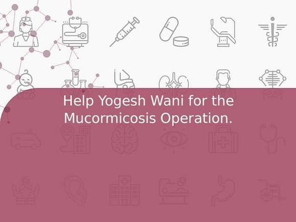 Help Yogesh Wani for the Mucormicosis Operation.