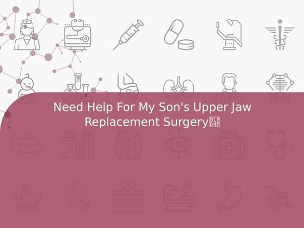 Need Help For My Son's Upper Jaw Replacement Surgery🙏