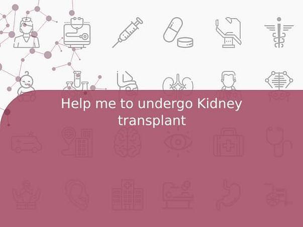 Help me to undergo Kidney transplant
