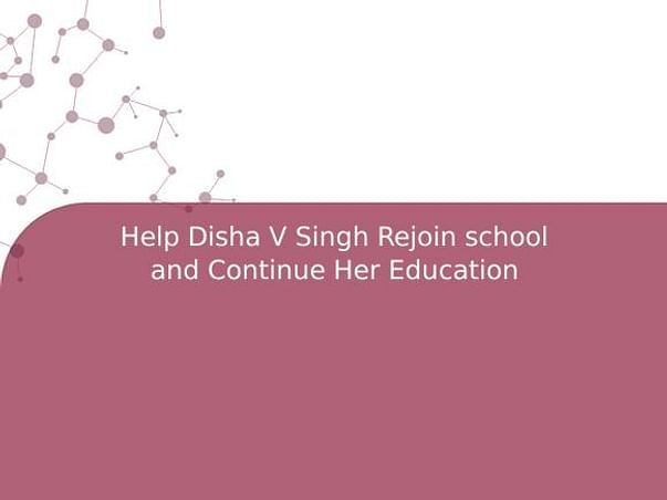 Help Disha V Singh Rejoin school and Continue Her Education