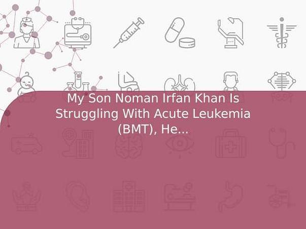 My Son Noman Irfan Khan Is Struggling With Acute Leukemia (BMT), Help Him