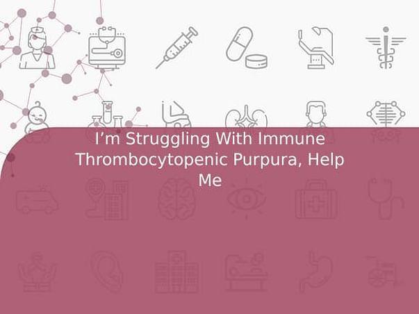 I'm Struggling With Immune Thrombocytopenic Purpura, Help Me