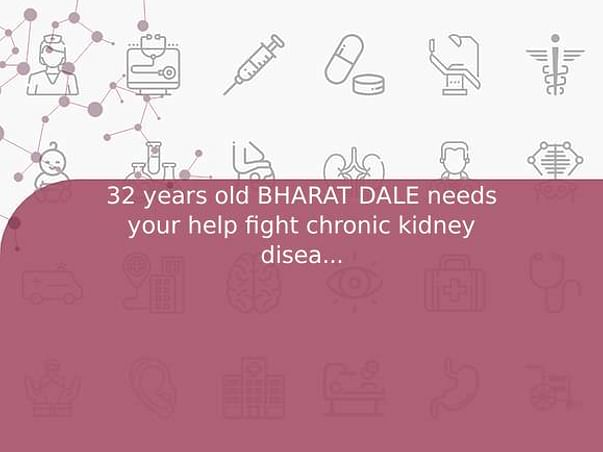 32 years old BHARAT DALE needs your help fight chronic kidney disease stage V