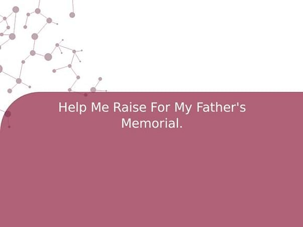 Help Me Raise For My Father's Memorial.