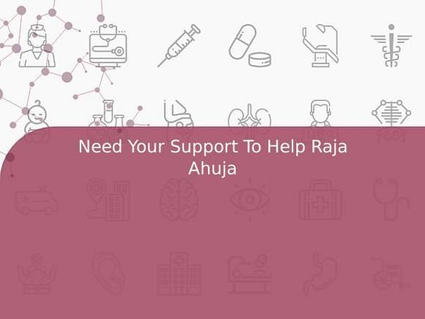 Need Your Support To Help Raja Ahuja