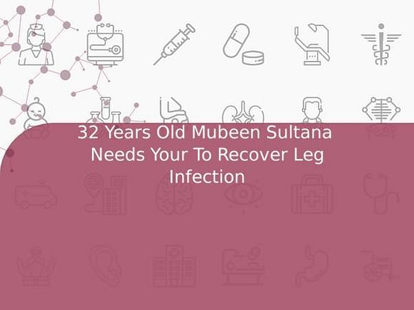 32 Years Old Mubeen Sultana  Needs Your To Recover Leg Infection