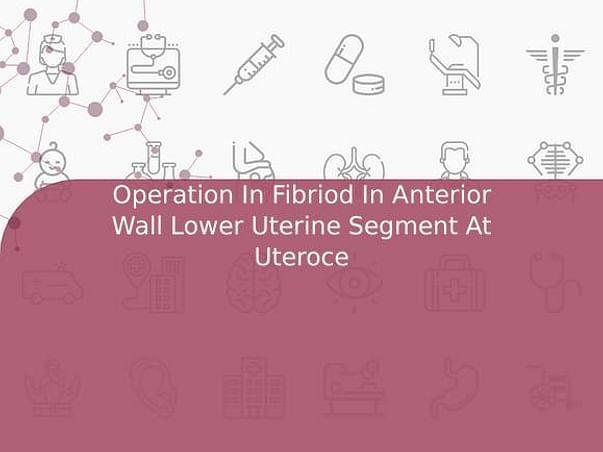 Operation In Fibriod In Anterior Wall Lower Uterine Segment At Uteroce