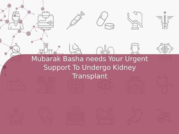Mubarak Basha needs Your Urgent Support To Undergo Kidney Transplant