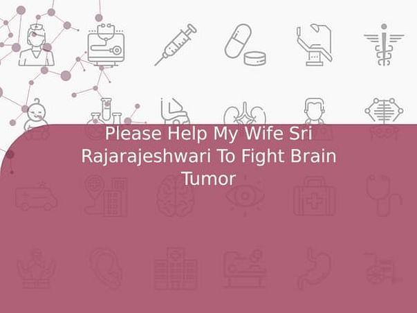 Please Help My Wife Sri Rajarajeshwari To Fight Brain Tumor
