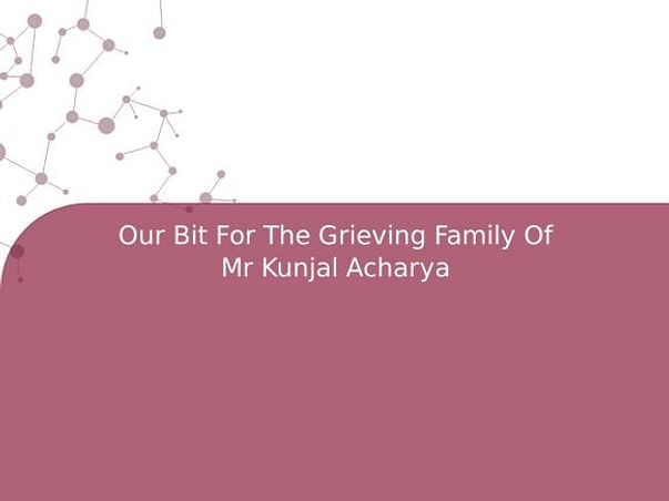 Our Bit For The Grieving Family Of Mr Kunjal Acharya
